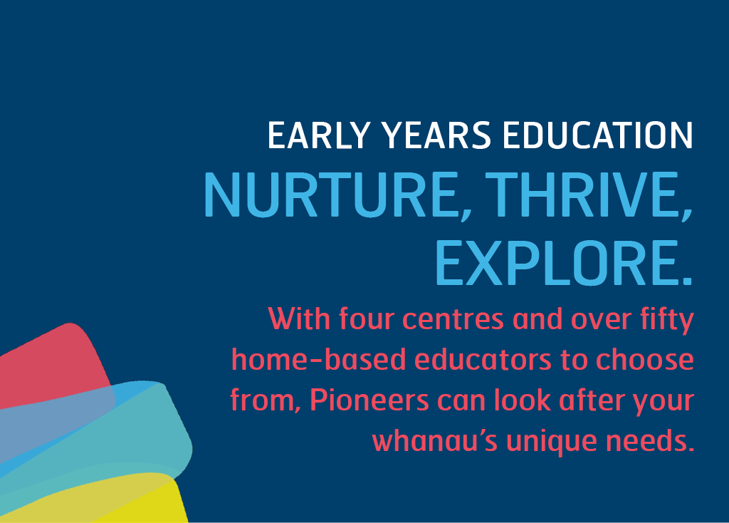 With four centres and over fifty home-based educators to choose from, Pioneers can look after your whanau's unique needs.